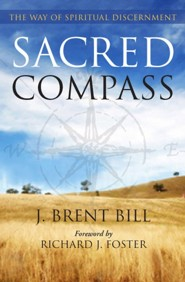 Sacred Compass: The Way of Spiritual Discernment  -     By: J. Brent Bill, Richard J. Foster
