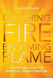 Catching Fire, Becoming Flame: A Personal Guide for Spiritual Transformation