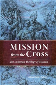 Mission from the Cross: The Lutheran Theology of Mission