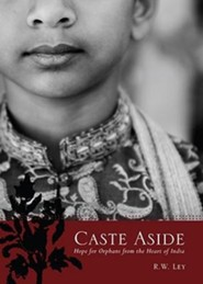 Caste Aside: Hope for Orphans from the Heart of India  -     By: R.W. Ley