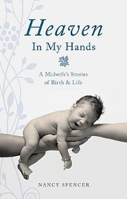 Heaven in My Hands: A Midwife's Stories of Birth & Life  -     By: Nancy Spencer