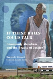 If These Walls Could Talk: Community Muralism and the Beauty of Justice  -     By: Maureen H. O'Connell