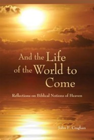 And the Life of the World to Come: Reflections on the Biblical Notion of Heaven  -     By: John F. Craghan