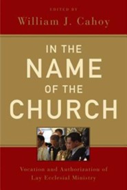 In the Name of the Church: Vocation and Authorization of Lay Ecclesial Ministry  -     By: William J. Cahoy