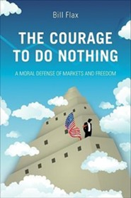 The Courage to Do Nothing: A Moral Defense of Markets and Freedom