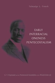 Early Interracial Oneness Pentecostalism: G.T. Haywood and the Pentecostal Assemblies of the World (1901-1931)