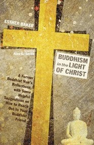 Buddhism in the Light of Christ: A Former Buddhist Nun's Reflections, with Some Helpful Suggestions on How to Reach Out to Your Buddhist Friend