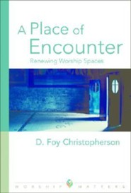 A Place of Encounter: Renewing Worship Spaces  -     By: D. Foy Christopherson