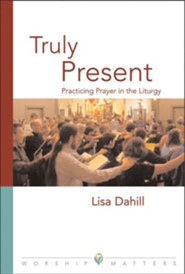 Truly Present: Practicing Prayer in the Liturgy  -     By: Lisa E. Dahill