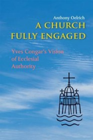 A Church Fully Engaged: Yves Congar's Vision of Ecclesial Authority  -     By: Anthony Oelrich