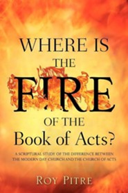 Where Is the Fire of the Book of Acts?  -     By: Roy Pitre