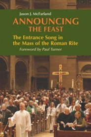 Announcing the Feast : The Entrance Song in the Mass of the Roman Rite  -              By: Jason J. McFarland