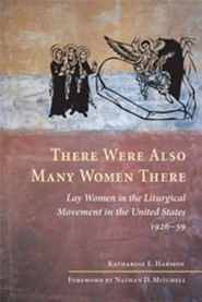 There Were Also Many Women There: Lay Women in the United States' Liturgical Movement, 1926-1959