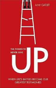 The Power to Never Give Up: When Life's Battles Become Our Greatest Testimonies