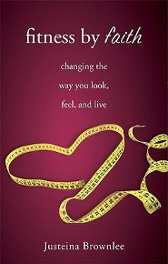 Fitness by Faith: Changing the Way You Look, Feel, and Live