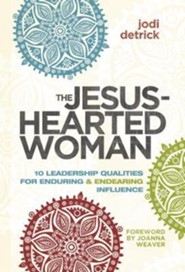 The Jesus-Hearted Woman: 10 Leadership Qualities for Enduring & Endearing Influence