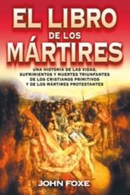 El Libro de los Martires: Una Historia de las Vidas, Sufrimientos y Muertes Triunfantes de los Cristianos Primitivos y de los Martires Protestan = Fo