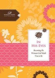In His Eyes: Becoming the Women God Made You to Be, Women of Faith Study Guide Series  -