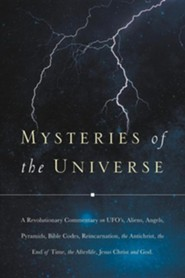 Mysteries of the Universe: A Revolutionary Commentary on UFOs, Aliens, Angels, Pyramids, Bible Codes, Reincarnation, the Antichrist, the End of T