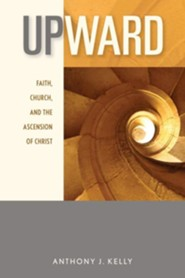 Upward: Faith, Church, and the Ascension of Christ