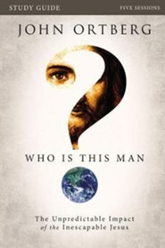 Who Is This Man? Participant's Guide: The Unpredictable Impact of the Inescapable Jesus  -     By: John Ortberg