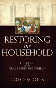 Restoring the Household: The Quest of the Grace Brethren Church  -     By: Todd S. Scoles