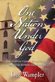 One Nation Under God: A trial lawyer exposes the myth of the separation between church & state  -     By: Dee Wampler