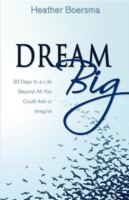 Dream Big: 30 Days to a Life Beyond All You Could Ask or Imagine  -     By: Heather Boersma