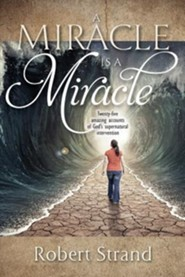 A Miracle is a Miracle: Twenty-five amazing accounts of God's supernatural intervention