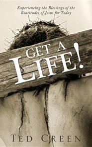 Get a Life!: Experiencing the Blessings of the Beatitudes of Jesus for Today