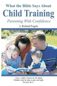 What the Bible Says about Child Training: Parenting with Confidence, Edition 0002