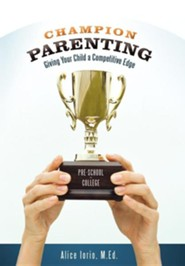 Champion Parenting: Giving Your Child a Competitive Edge  -     By: Alice Iorio