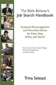The Bible Believer's Job Search Handbook: Scriptural Encouragement and Must-Have Advice for Every Step of Your Job Search