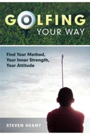 Golfing Your Way: Find Your Method, Your Inner Strengh, Your Attitude  -     By: Steven Heany