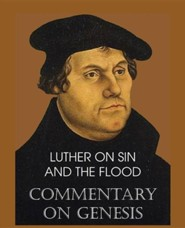Luther on Sin and the Flood - Commentary on Genesis, Vol. II