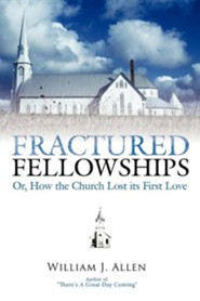 Fractured Fellowships: Or, How the Church Lost Its First Love  -     By: William J. Allen