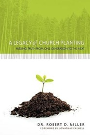 A Legacy of Church Planting: Passing Truth from One Generation to the Next  -     By: Dr. Robert D. Miller