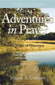 Adventures in Prayer: The Magic of Discovery: Find the Treasures in You and the Gifts of Prayer  -     By: Sharon A. Connors