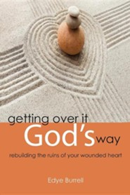 Getting Over It God's Way: Rebuilding the Ruins of Your Wounded Heart