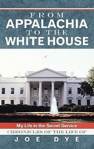 From Appalachia to the White House: My Life in the Secret Service Chronicles of the Life of Joe Dye