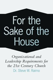 For the Sake of the House: Organizational and Leadership Requirements for the 21st Century Church  -              By: Dr. Steve W. Raimo