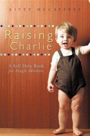 Raising Charlie: A Self Help Book for Single Mothers  -     By: Kitty McCaffrey