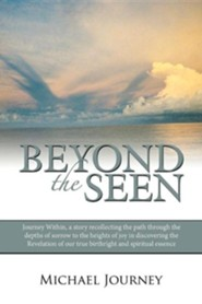 Beyond the Seen: Journey Within, a Story Recollecting the Path Through the Depths of Sorrow to the Heights of Joy in Discovering the Re