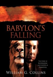 Babylon's Falling: The Story of Belteshazzar, Also Known as Daniyyel  -     By: William G. Collins