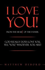 I Love You! from the Heart of the Father: God Really Does Love You, Yes, You, Whoever You Are!