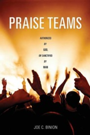 Praise Teams - Authorized by God, or Sanctified by Man