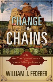 Change to Chains-The 6,000 Year Quest for Control -Volume I-Rise of the Republic  -              By: William J. Federer