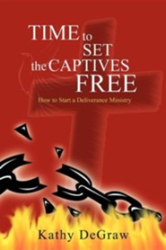 Time to Set the Captives Free: How to Start a Deliverance Ministry  -     By: Kathy DeGraw
