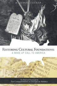 Restoring Cultural Foundations: A Wake Up Call to America: The Belief and Practice of the Ten Commandments in the Life of America  -     By: R. James Tasker
