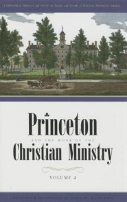 Princeton and the Work of the Christian Ministry: A Collection of Addresses and Articles by Faculty and Friends of Princeton Theological Seminary